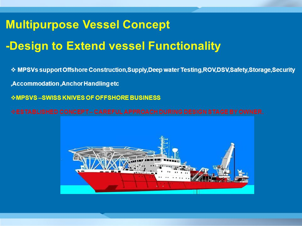 Multipurpose Vessel Concept -Design to Extend vessel Functionality  MPSVs support Offshore Construction,Supply,Deep water Testing,ROV,DSV,Safety,Storage,Security,Accommodation,Anchor Handling etc  MPSVS –SWISS KNIVES OF OFFSHORE BUSINESS  ESTABLISHED CONCEPT – CAREFUL APPROACH DURING DESIGN STAGE BY OWNER.