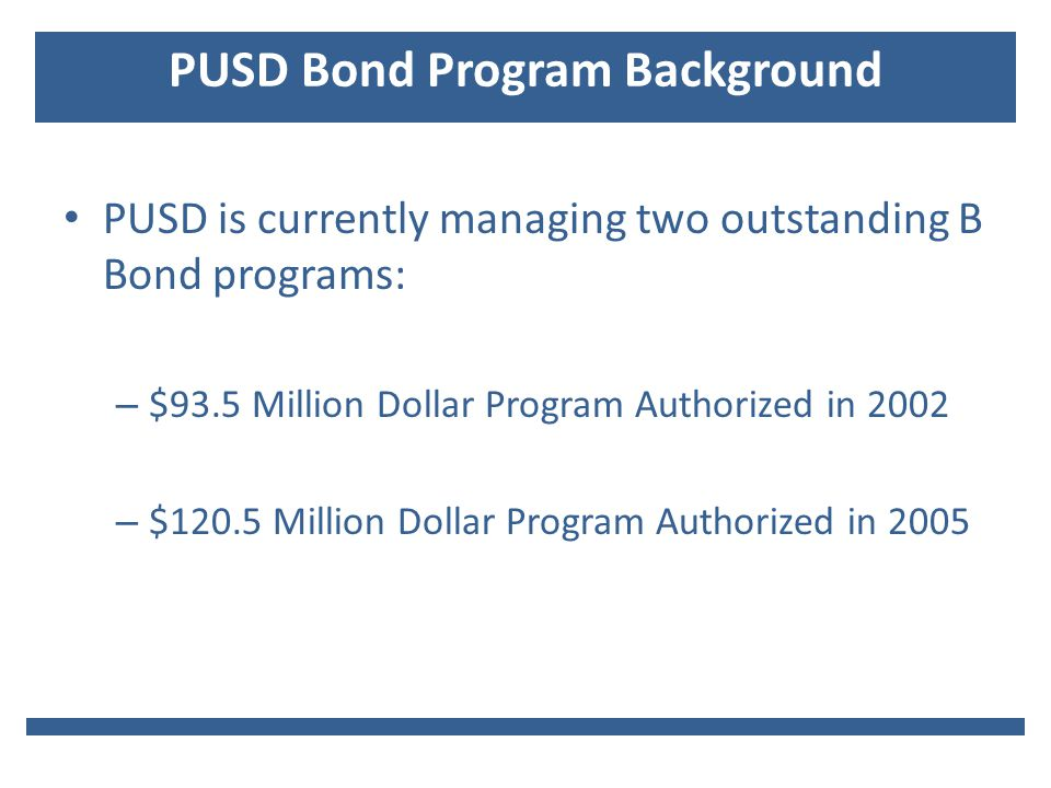 PUSD Bond Program Background PUSD is currently managing two outstanding B Bond programs: – $93.5 Million Dollar Program Authorized in 2002 – $120.5 Million Dollar Program Authorized in 2005