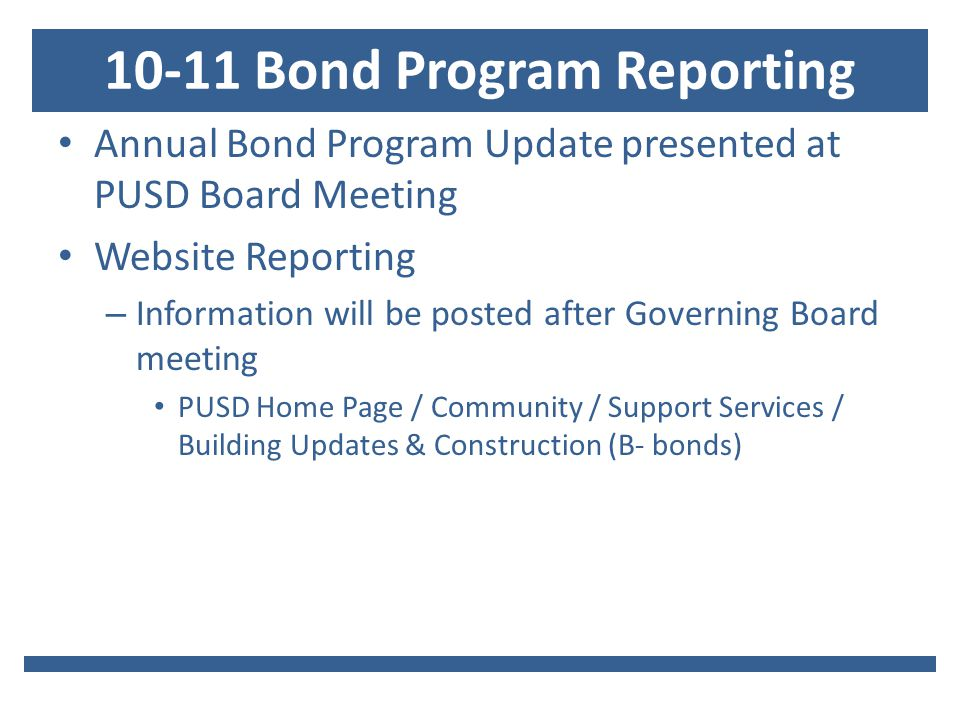 10-11 Bond Program Reporting Annual Bond Program Update presented at PUSD Board Meeting Website Reporting – Information will be posted after Governing Board meeting PUSD Home Page / Community / Support Services / Building Updates & Construction (B- bonds)