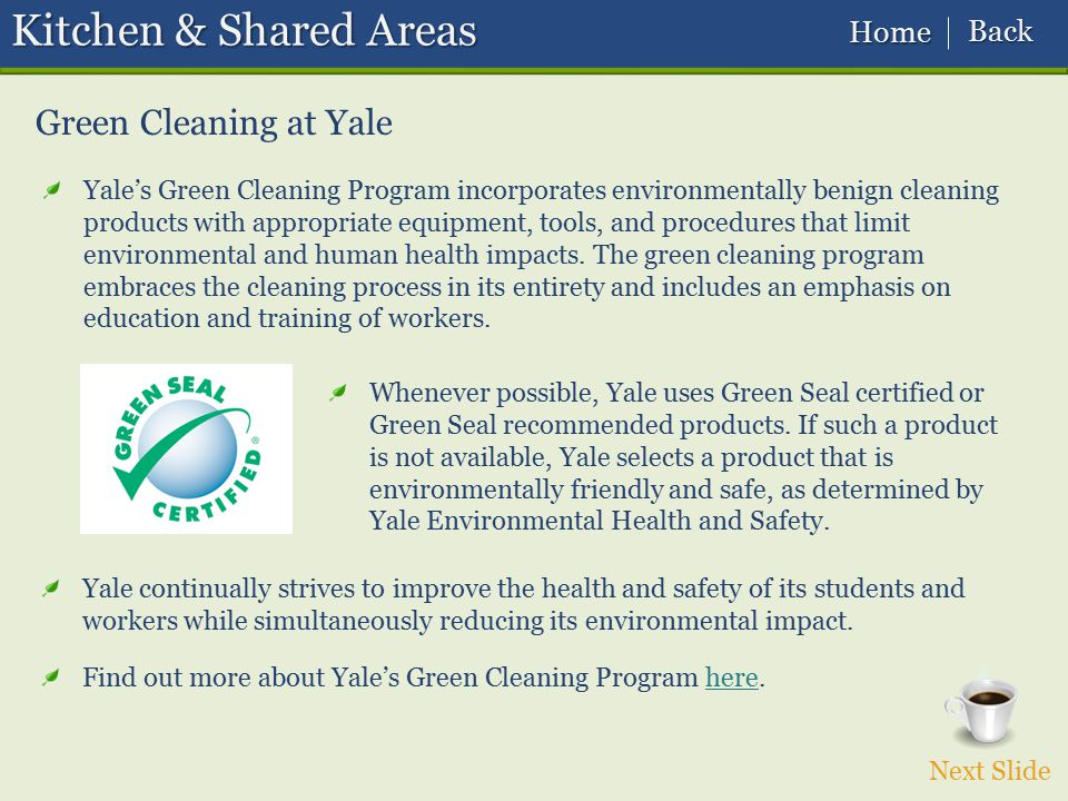 Next Slide Green Cleaning at Yale Kitchen & Shared Areas Yale's Green Cleaning Program incorporates environmentally benign cleaning products with appr