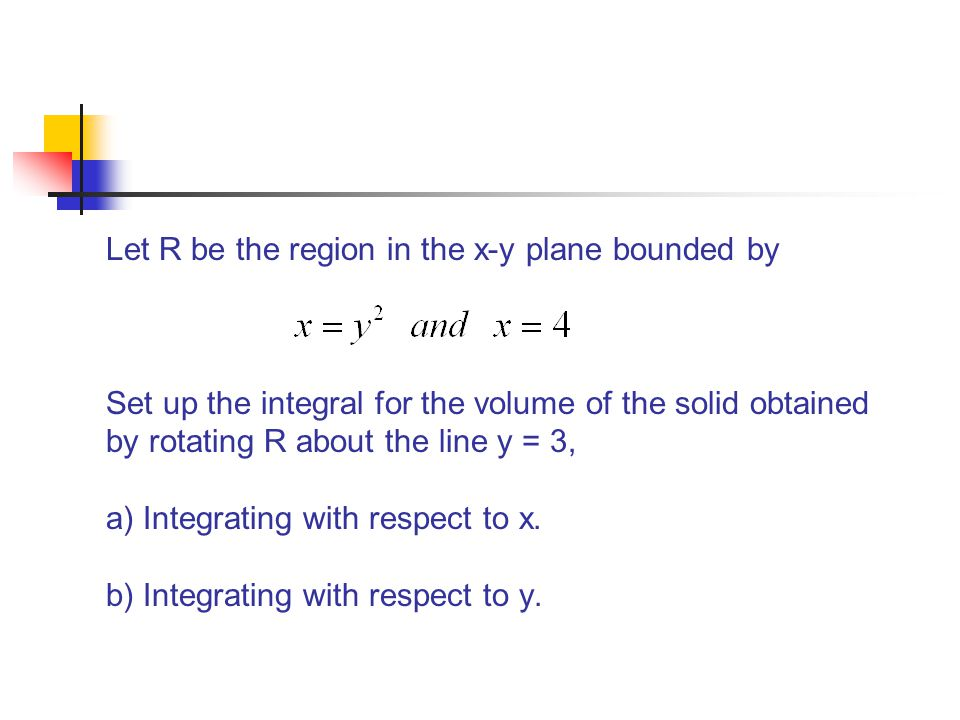 Let R be the region in the x-y plane bounded by Set up the integral for the volume of the solid obtained by rotating R about the line y = 3, a) Integr