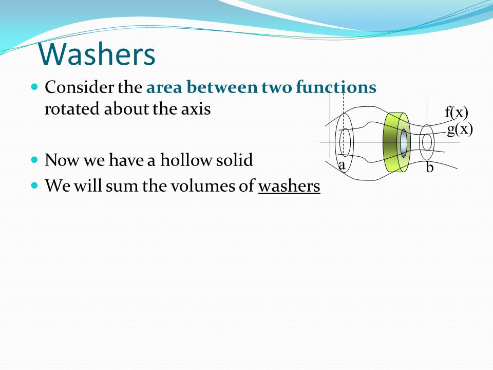 Washers Consider the area between two functions rotated about the axis Now we have a hollow solid We will sum the volumes of washers f(x) a b g(x)