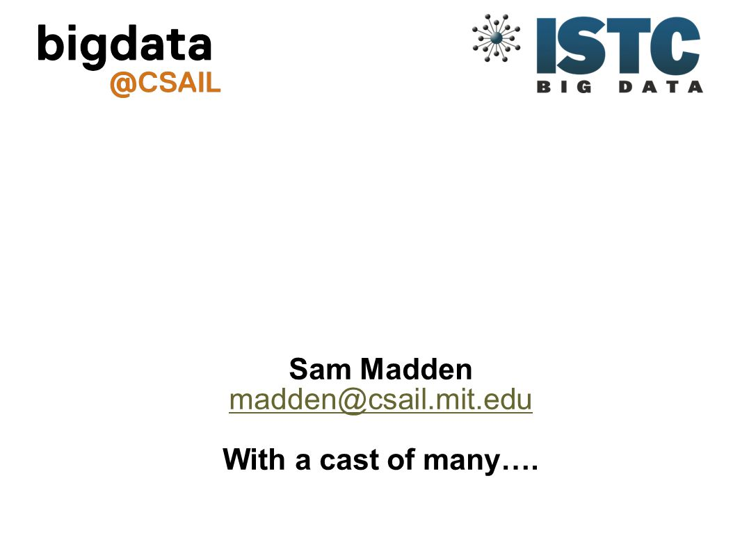 Sam Madden madden@csail.mit.edu With a cast of many….
