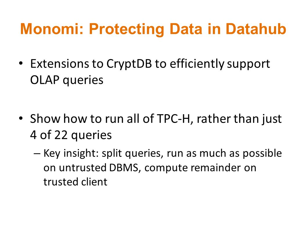 Monomi: Protecting Data in Datahub Extensions to CryptDB to efficiently support OLAP queries Show how to run all of TPC-H, rather than just 4 of 22 qu