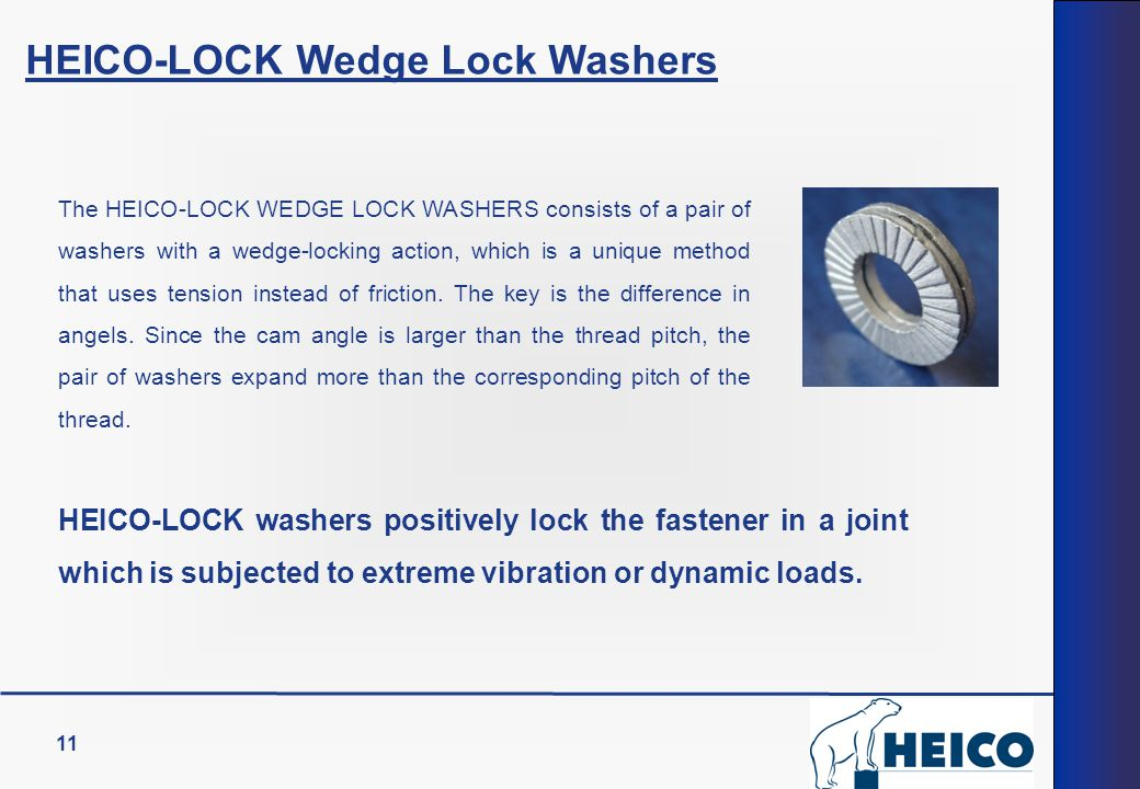 11 HEICO-LOCK Wedge Lock Washers The HEICO-LOCK WEDGE LOCK WASHERS consists of a pair of washers with a wedge-locking action, which is a unique method that uses tension instead of friction.