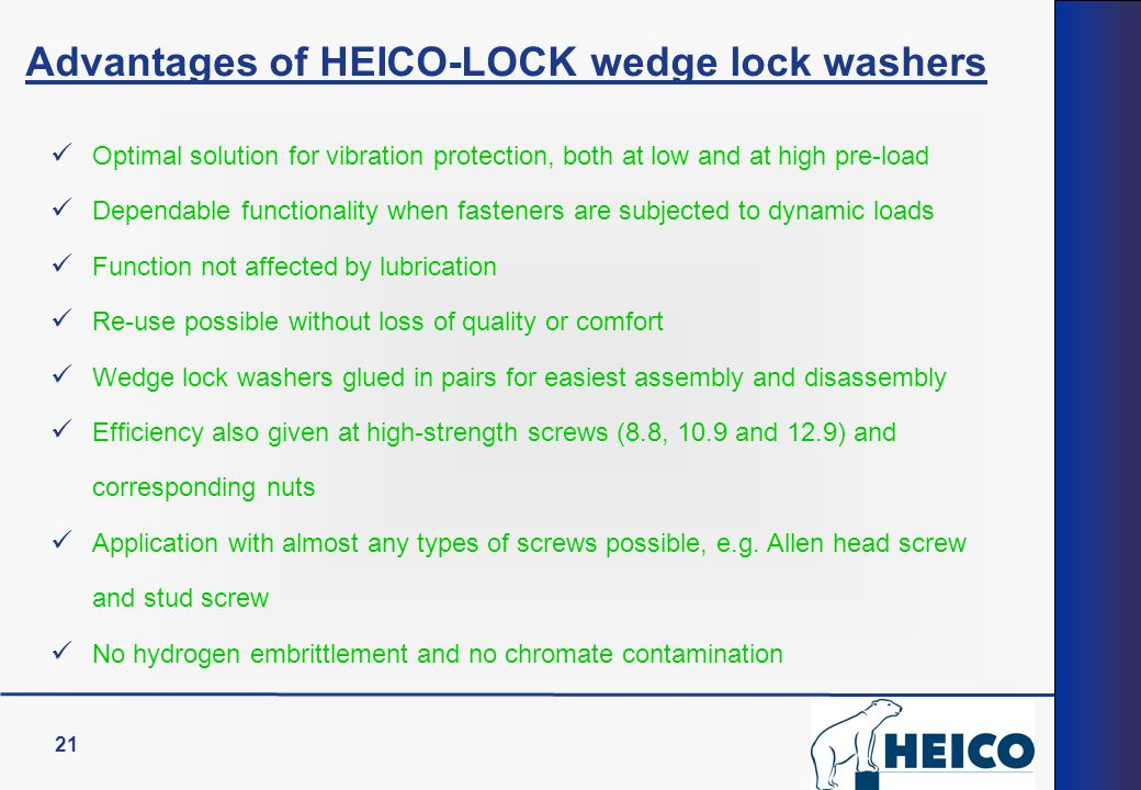 21 Advantages of HEICO-LOCK wedge lock washers Optimal solution for vibration protection, both at low and at high pre-load Dependable functionality when fasteners are subjected to dynamic loads Function not affected by lubrication Re-use possible without loss of quality or comfort Wedge lock washers glued in pairs for easiest assembly and disassembly Efficiency also given at high-strength screws (8.8, 10.9 and 12.9) and corresponding nuts Application with almost any types of screws possible, e.g.