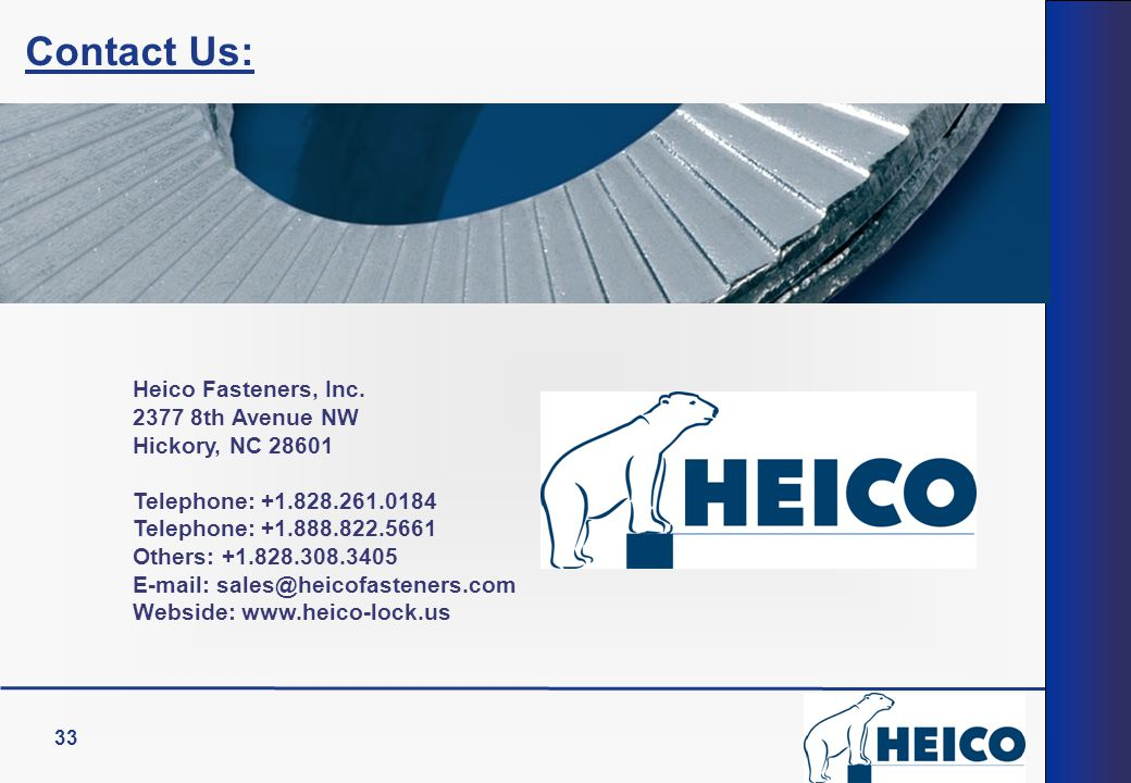 33 Contact Us: Heico Fasteners, Inc. 2377 8th Avenue NW Hickory, NC 28601 Telephone: +1.828.261.0184 Telephone: +1.888.822.5661 Others: +1.828.308.340