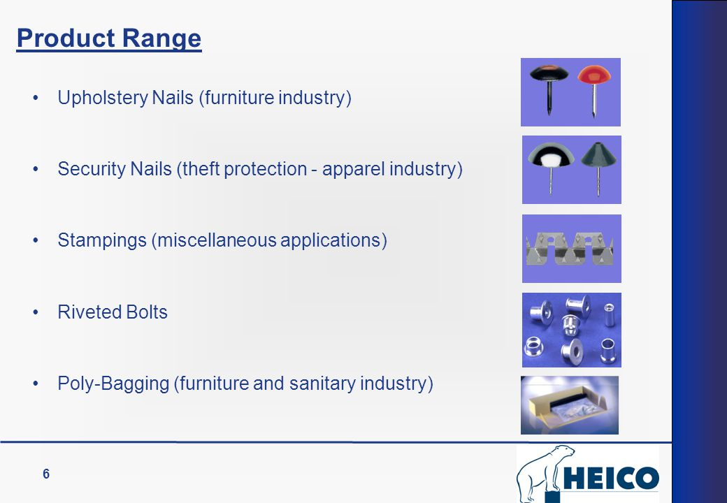 6 Upholstery Nails (furniture industry) Security Nails (theft protection - apparel industry) Stampings (miscellaneous applications) Riveted Bolts Poly-Bagging (furniture and sanitary industry) Product Range