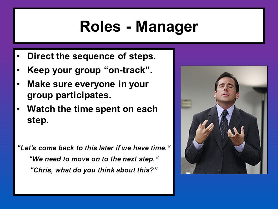 "Roles - Manager Direct the sequence of steps. Keep your group ""on-track"". Make sure everyone in your group participates. Watch the time spent on each"
