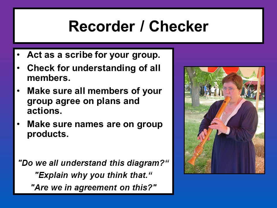 Recorder / Checker Act as a scribe for your group. Check for understanding of all members. Make sure all members of your group agree on plans and acti
