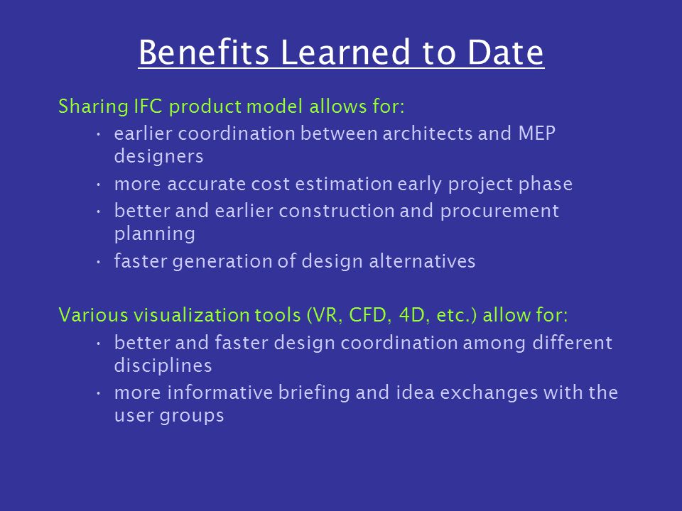 Benefits Learned to Date Sharing IFC product model allows for: earlier coordination between architects and MEP designers more accurate cost estimation early project phase better and earlier construction and procurement planning faster generation of design alternatives Various visualization tools (VR, CFD, 4D, etc.) allow for: better and faster design coordination among different disciplines more informative briefing and idea exchanges with the user groups