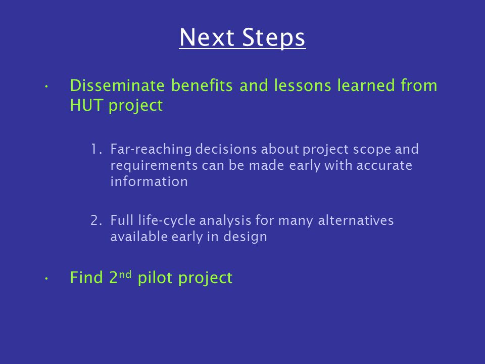 Next Steps Disseminate benefits and lessons learned from HUT project 1.Far-reaching decisions about project scope and requirements can be made early with accurate information 2.Full life-cycle analysis for many alternatives available early in design Find 2 nd pilot project