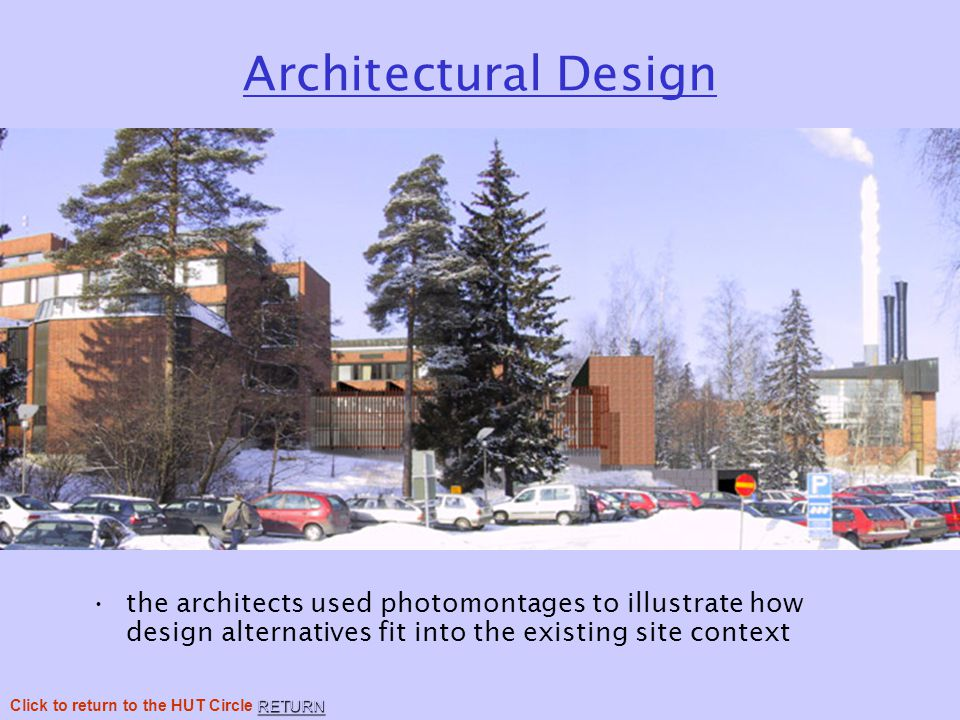 Architectural Design the architects used photomontages to illustrate how design alternatives fit into the existing site context RETURN Click to return to the HUT Circle RETURN