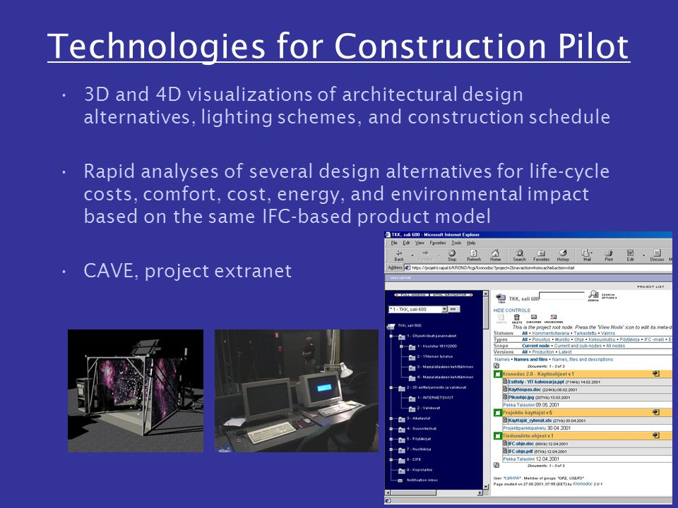 Technologies for Construction Pilot 3D and 4D visualizations of architectural design alternatives, lighting schemes, and construction schedule Rapid analyses of several design alternatives for life-cycle costs, comfort, cost, energy, and environmental impact based on the same IFC-based product model CAVE, project extranet