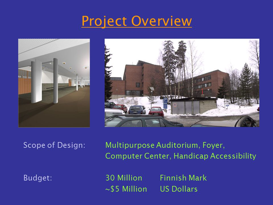Project Overview Scope of Design:Multipurpose Auditorium, Foyer, Computer Center, Handicap Accessibility Budget:30 Million Finnish Mark ~$5 Million US Dollars