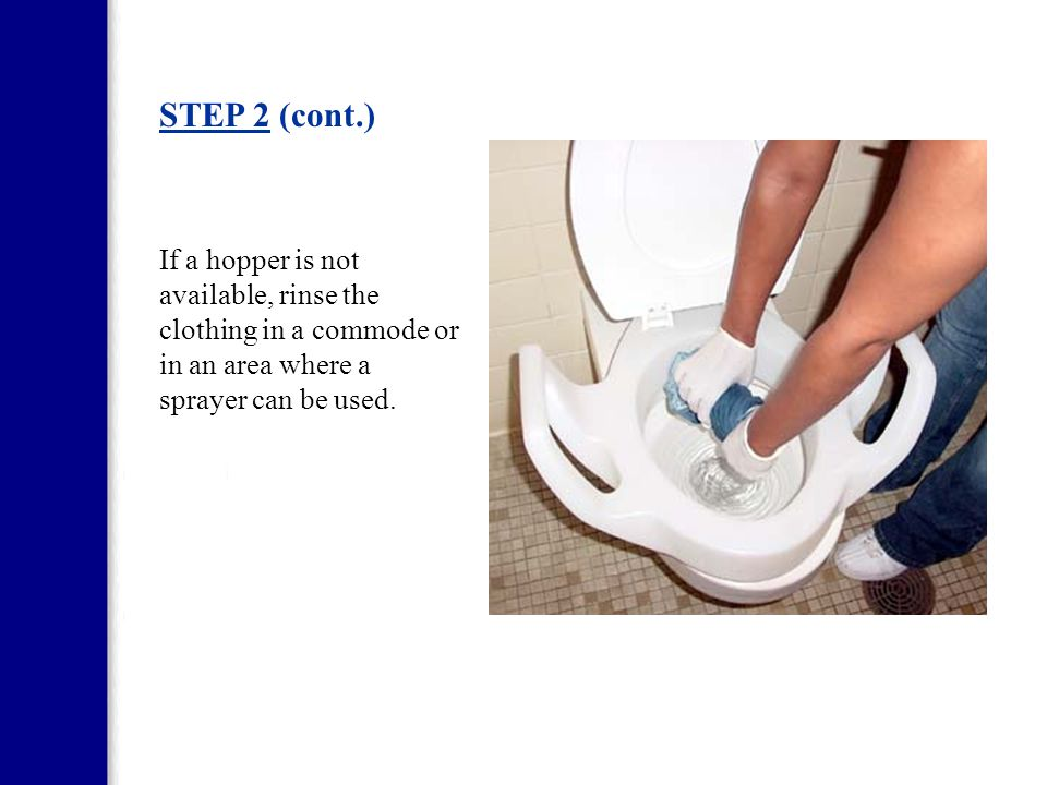 STEP 2 Staff must rinse clothing soiled with feces or vomitus. The photo illustrates rinsing clothing in a hopper.