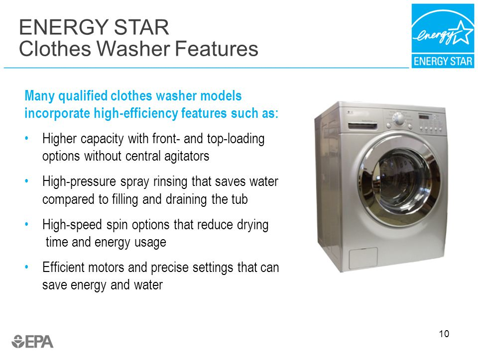 10 Many qualified clothes washer models incorporate high-efficiency features such as: Higher capacity with front- and top-loading options without central agitators High-pressure spray rinsing that saves water compared to filling and draining the tub High-speed spin options that reduce drying time and energy usage Efficient motors and precise settings that can save energy and water ENERGY STAR Clothes Washer Features