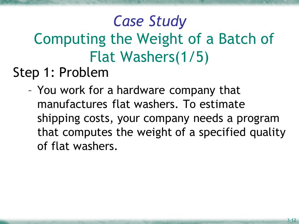 3-12 Case Study Computing the Weight of a Batch of Flat Washers(1/5) Step 1: Problem –You work for a hardware company that manufactures flat washers.