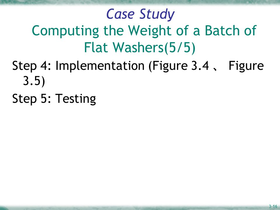 3-16 Case Study Computing the Weight of a Batch of Flat Washers(5/5) Step 4: Implementation (Figure 3.4 、 Figure 3.5) Step 5: Testing