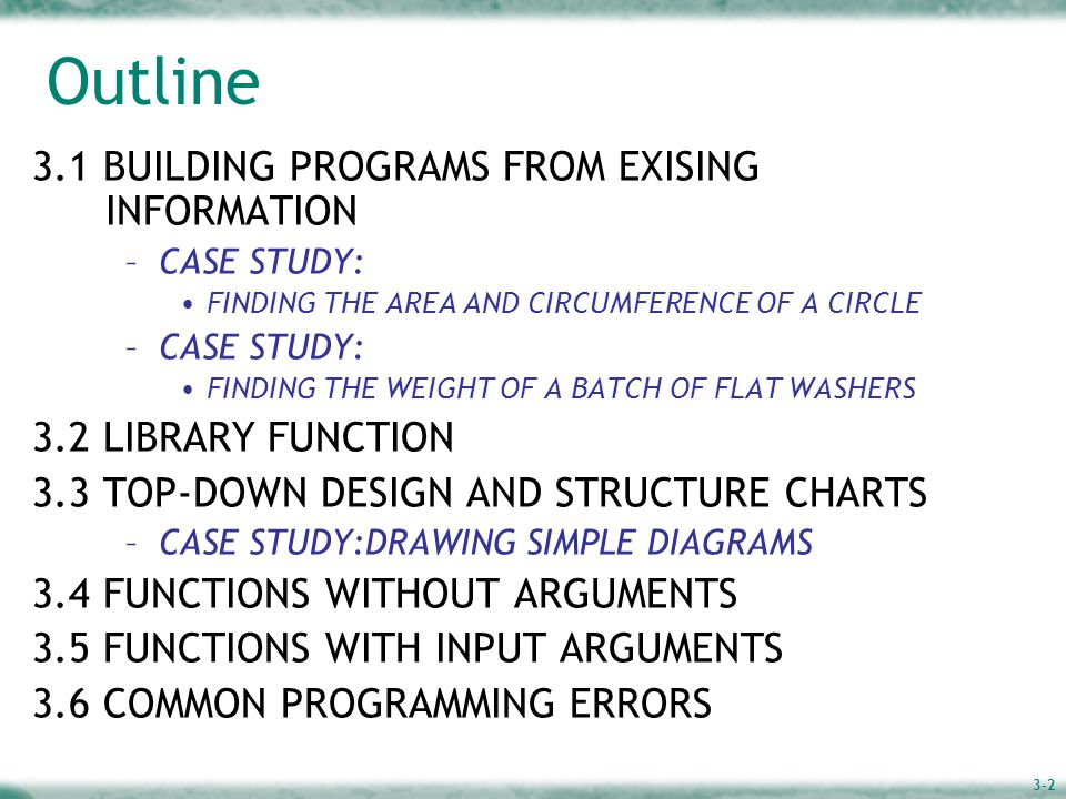 3-2 Outline 3.1 BUILDING PROGRAMS FROM EXISING INFORMATION –CASE STUDY: FINDING THE AREA AND CIRCUMFERENCE OF A CIRCLE –CASE STUDY: FINDING THE WEIGHT OF A BATCH OF FLAT WASHERS 3.2 LIBRARY FUNCTION 3.3 TOP-DOWN DESIGN AND STRUCTURE CHARTS –CASE STUDY:DRAWING SIMPLE DIAGRAMS 3.4 FUNCTIONS WITHOUT ARGUMENTS 3.5 FUNCTIONS WITH INPUT ARGUMENTS 3.6 COMMON PROGRAMMING ERRORS