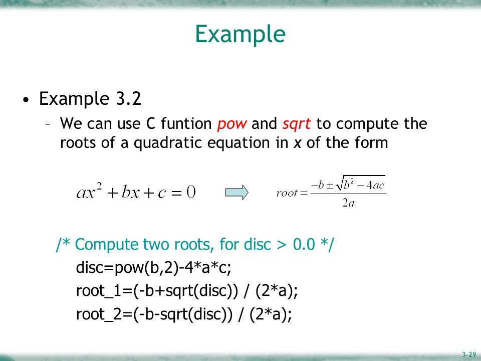 3-29 Example Example 3.2 –We can use C funtion pow and sqrt to compute the roots of a quadratic equation in x of the form /* Compute two roots, for disc > 0.0 */ disc=pow(b,2)-4*a*c; root_1=(-b+sqrt(disc)) / (2*a); root_2=(-b-sqrt(disc)) / (2*a);