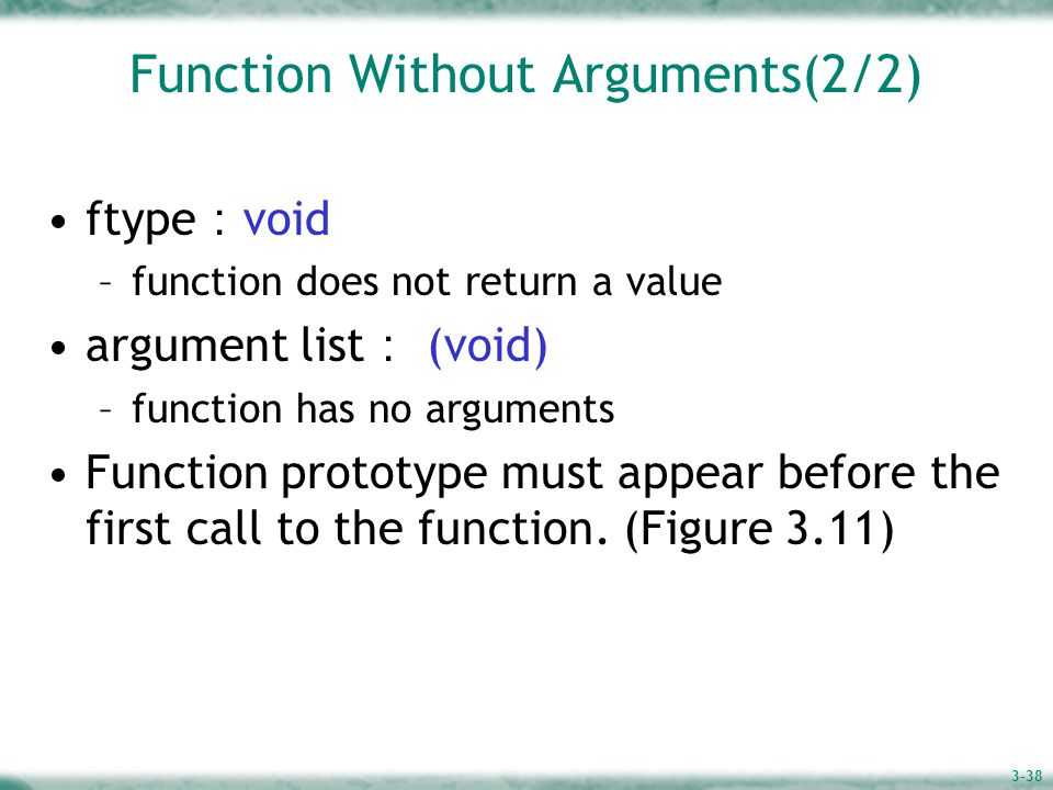 3-38 Function Without Arguments(2/2) ftype : void –function does not return a value argument list : (void) –function has no arguments Function prototype must appear before the first call to the function.