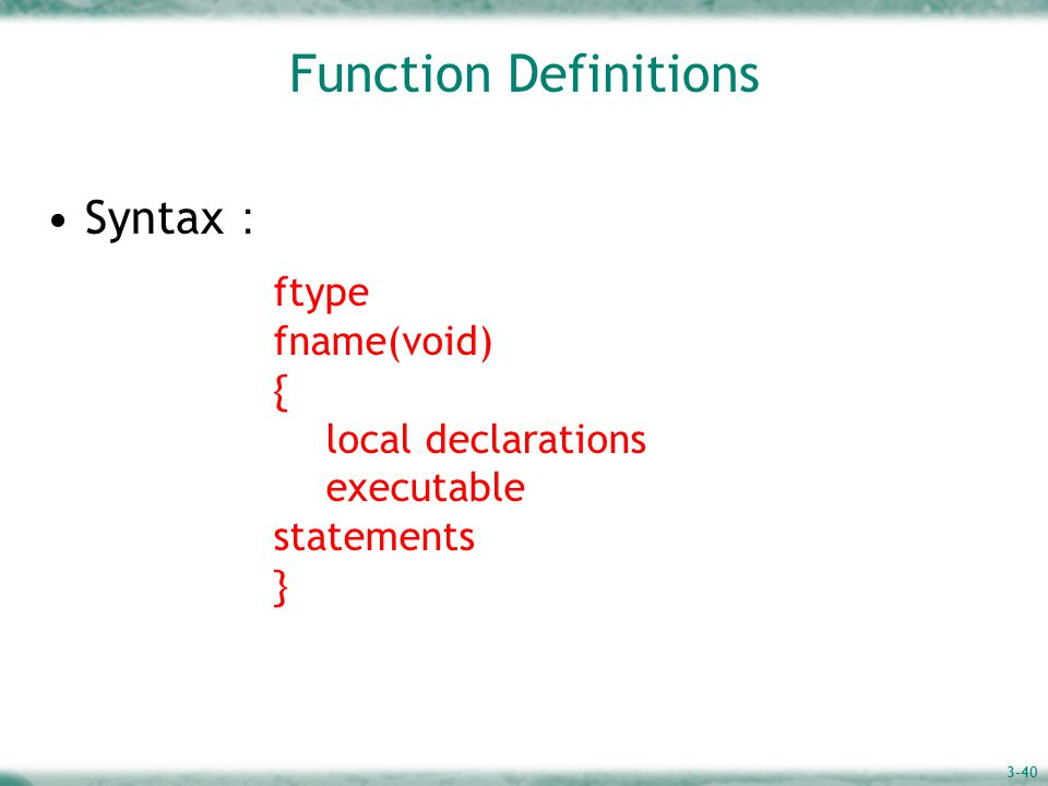 3-40 Function Definitions Syntax : ftype fname(void) { local declarations executable statements }