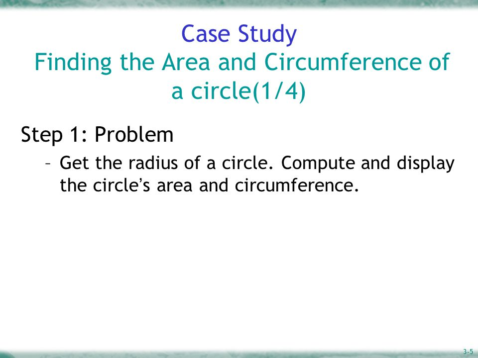 3-5 Case Study Finding the Area and Circumference of a circle(1/4) Step 1: Problem –Get the radius of a circle.