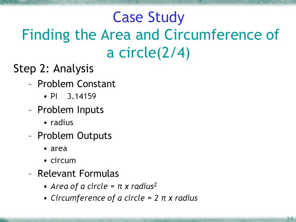 3-6 Case Study Finding the Area and Circumference of a circle(2/4) Step 2: Analysis –Problem Constant PI 3.14159 –Problem Inputs radius –Problem Outputs area circum –Relevant Formulas Area of a circle = π x radius 2 Circumference of a circle = 2 π x radius