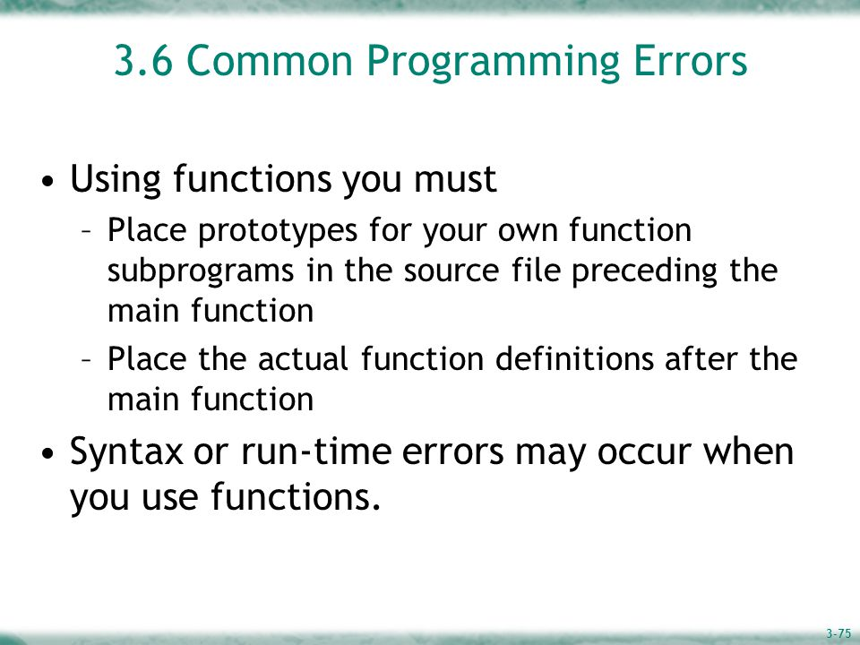 3-75 3.6 Common Programming Errors Using functions you must –Place prototypes for your own function subprograms in the source file preceding the main function –Place the actual function definitions after the main function Syntax or run-time errors may occur when you use functions.