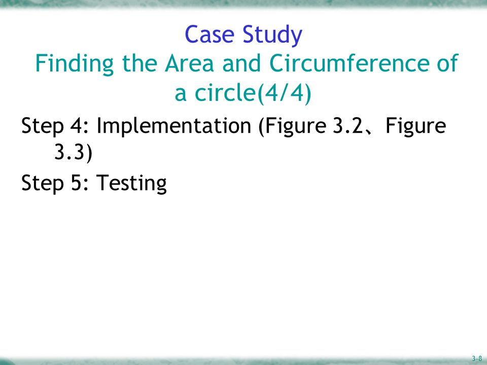 3-8 Case Study Finding the Area and Circumference of a circle(4/4) Step 4: Implementation (Figure 3.2 、 Figure 3.3) Step 5: Testing
