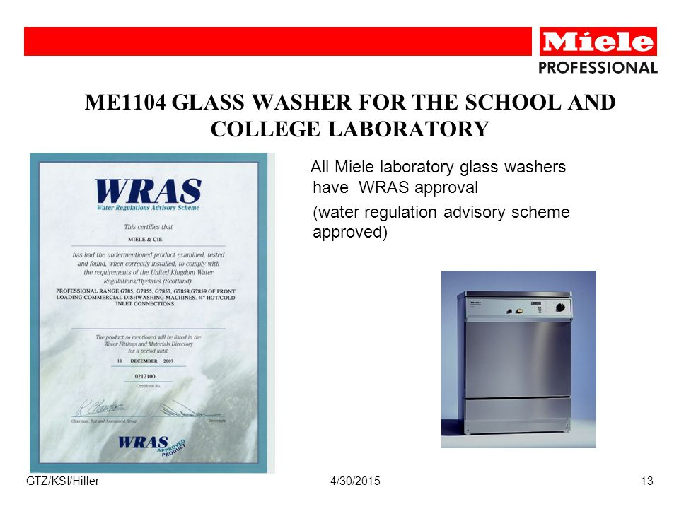 4/30/2015GTZ/KSI/Hiller13 ME1104 GLASS WASHER FOR THE SCHOOL AND COLLEGE LABORATORY All Miele laboratory glass washers have WRAS approval (water regul
