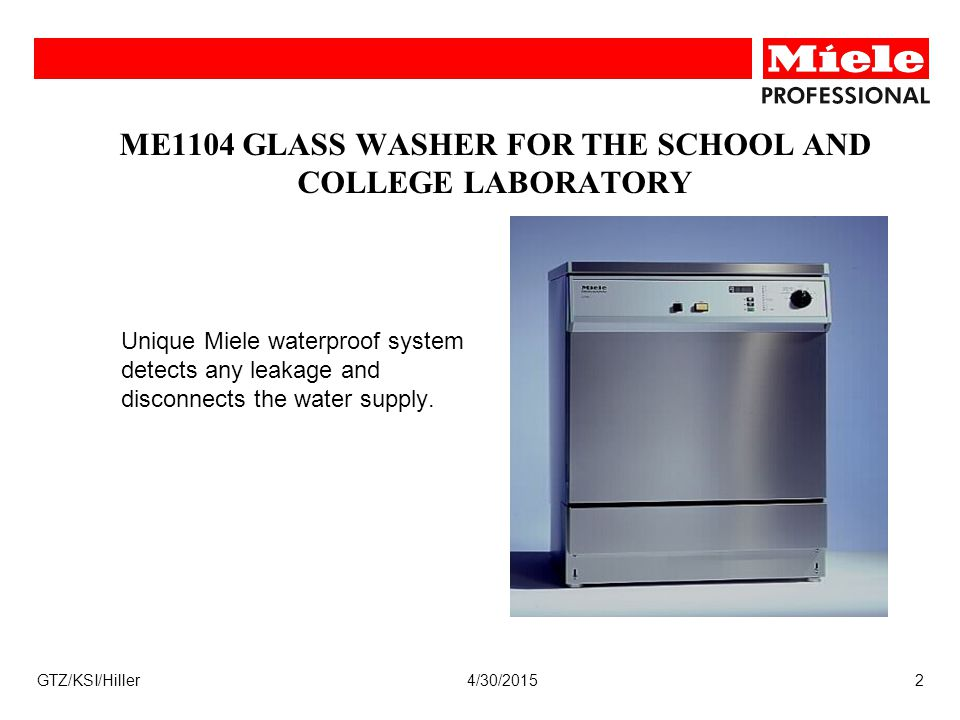 4/30/2015GTZ/KSI/Hiller2 ME1104 GLASS WASHER FOR THE SCHOOL AND COLLEGE LABORATORY Unique Miele waterproof system detects any leakage and disconnects