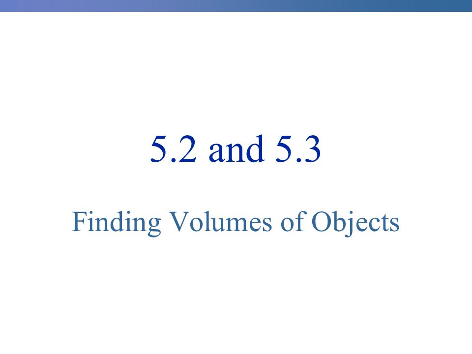 5.2 and 5.3 Finding Volumes of Objects