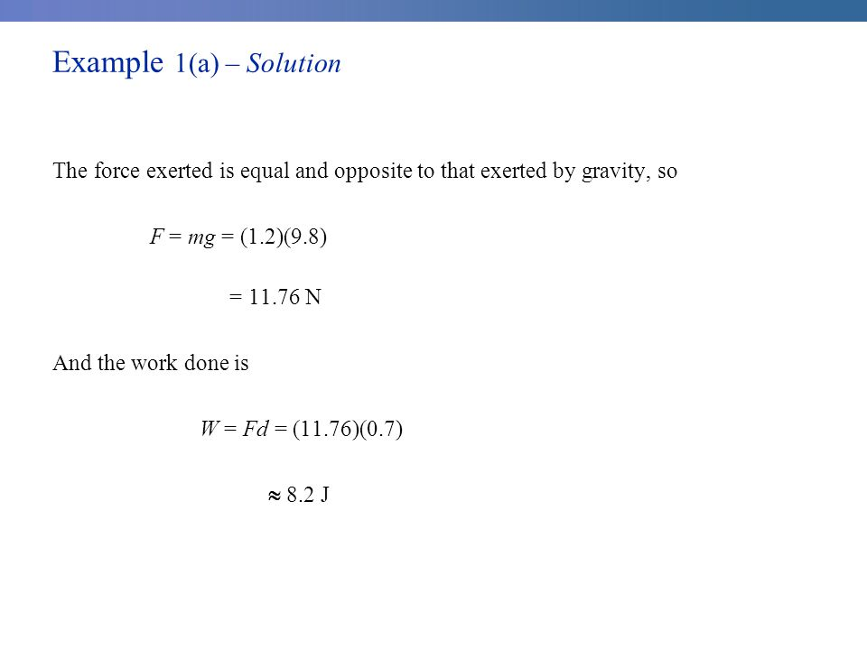 Example 1(a) – Solution The force exerted is equal and opposite to that exerted by gravity, so F = mg = (1.2)(9.8) = 11.76 N And the work done is W = Fd = (11.76)(0.7)  8.2 J