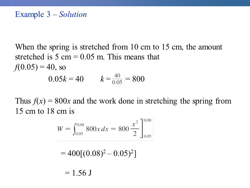 Example 3 – Solution cont'd When the spring is stretched from 10 cm to 15 cm, the amount stretched is 5 cm = 0.05 m.