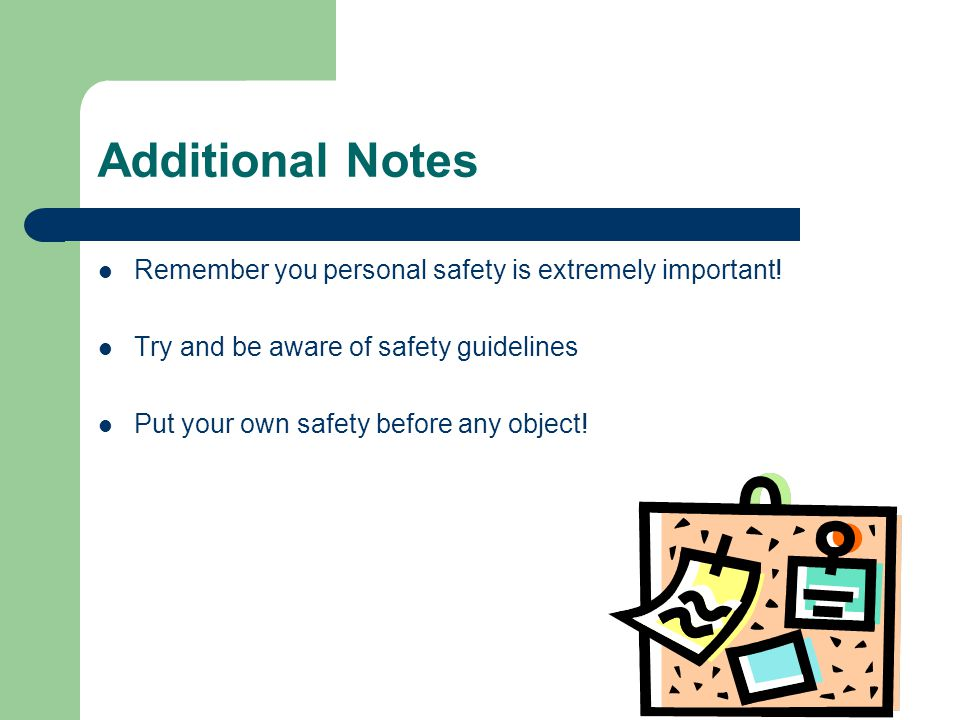 Additional Notes Remember you personal safety is extremely important.