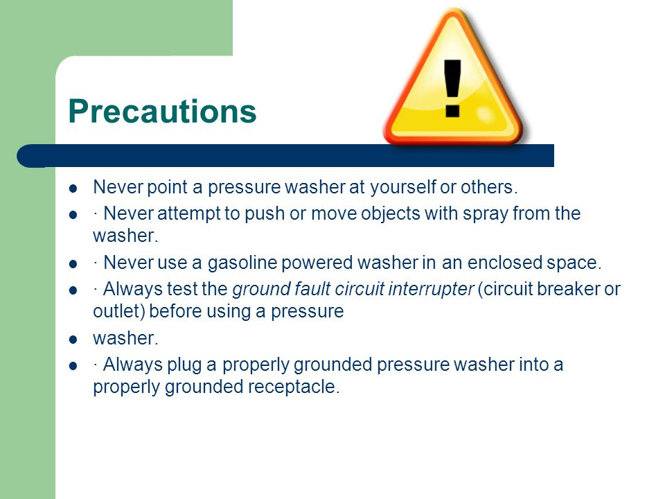 Precautions Never point a pressure washer at yourself or others. · Never attempt to push or move objects with spray from the washer. · Never use a gas