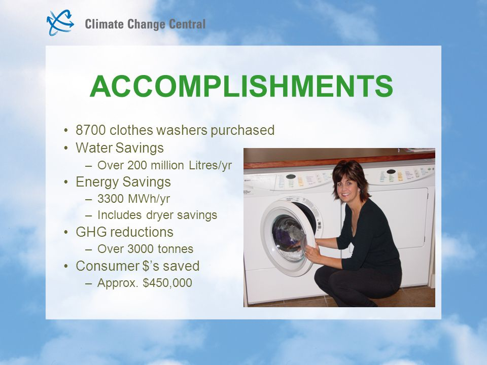 ACCOMPLISHMENTS 8700 clothes washers purchased Water Savings –Over 200 million Litres/yr Energy Savings –3300 MWh/yr –Includes dryer savings GHG reductions –Over 3000 tonnes Consumer $'s saved –Approx.