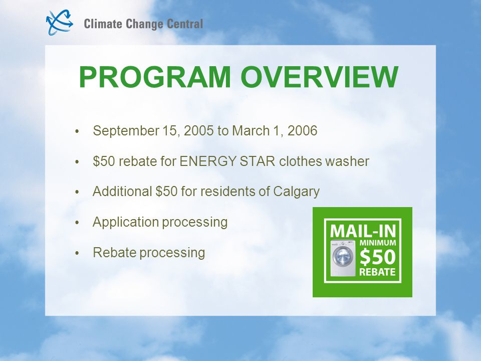 September 15, 2005 to March 1, 2006 $50 rebate for ENERGY STAR clothes washer Additional $50 for residents of Calgary Application processing Rebate processing PROGRAM OVERVIEW