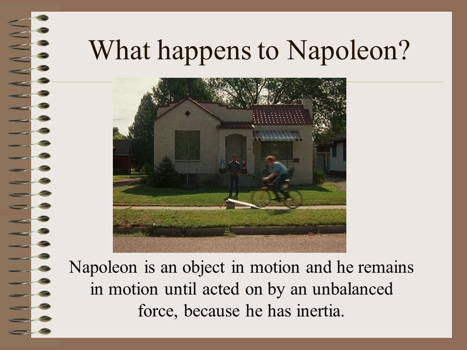 What happens to Napoleon? Napoleon is an object in motion and he remains in motion until acted on by an unbalanced force, because he has inertia.