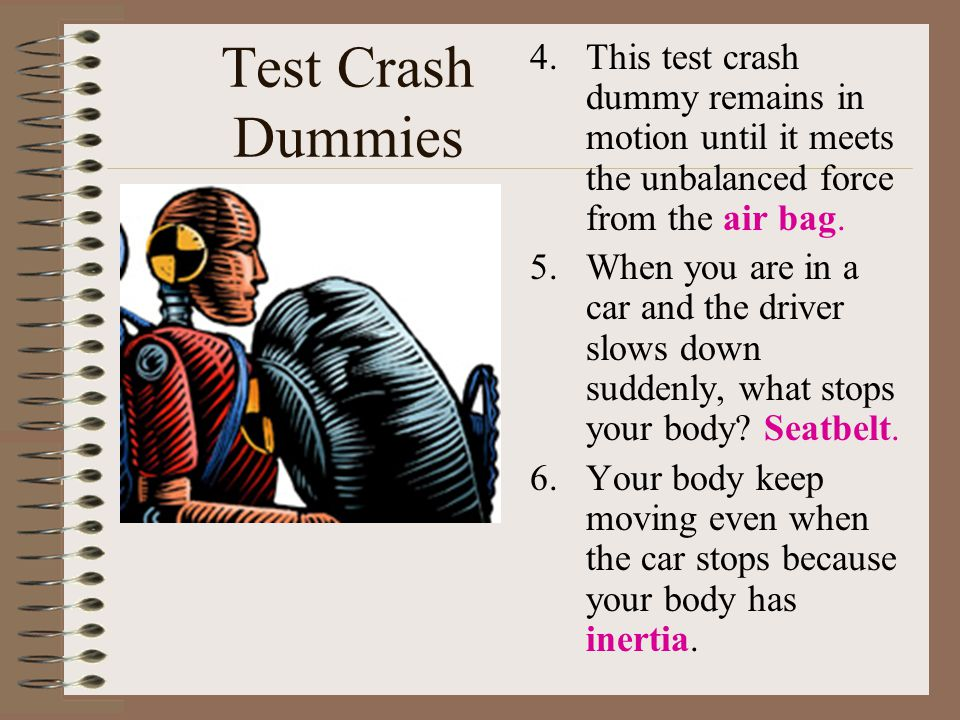 Test Crash Dummies 4.This test crash dummy remains in motion until it meets the unbalanced force from the air bag. 5.When you are in a car and the dri