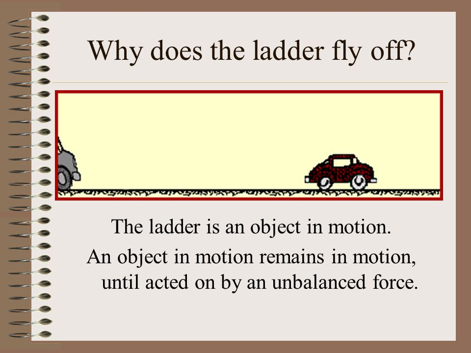 Why does the ladder fly off? The ladder is an object in motion. An object in motion remains in motion, until acted on by an unbalanced force.