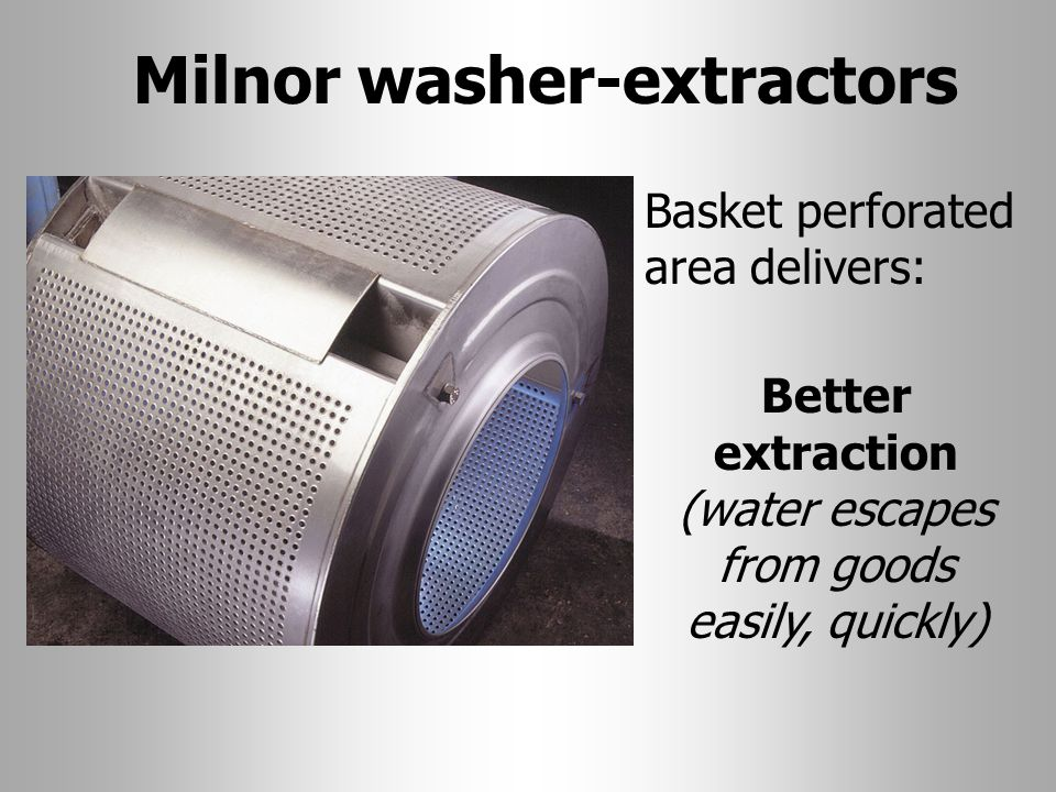 Milnor washer-extractors Basket perforated area delivers: Better extraction (water escapes from goods easily, quickly)