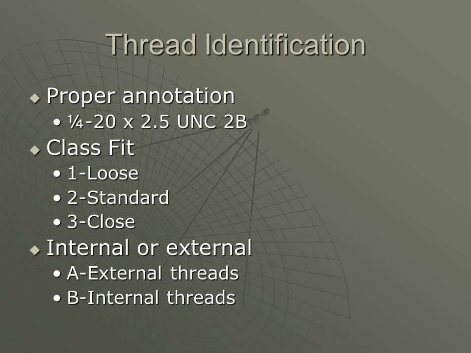 Thread Identification  Proper annotation ¼-20 x 2.5 UNC 2B¼-20 x 2.5 UNC 2B  Class Fit 1-Loose1-Loose 2-Standard2-Standard 3-Close3-Close  Internal or external A-External threadsA-External threads B-Internal threadsB-Internal threads