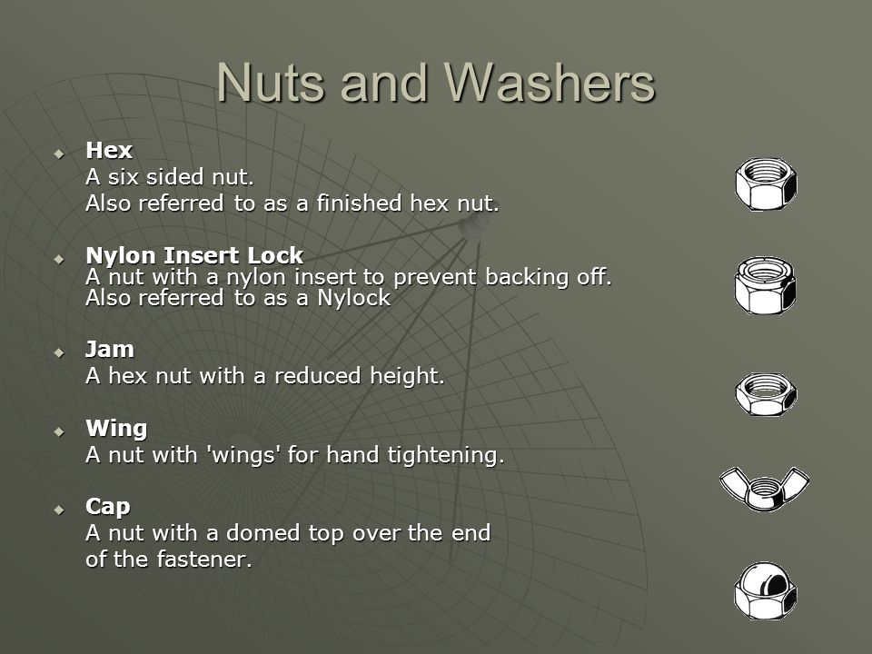 Nuts and Washers  Hex A six sided nut. Also referred to as a finished hex nut.  Nylon Insert Lock A nut with a nylon insert to prevent backing off.