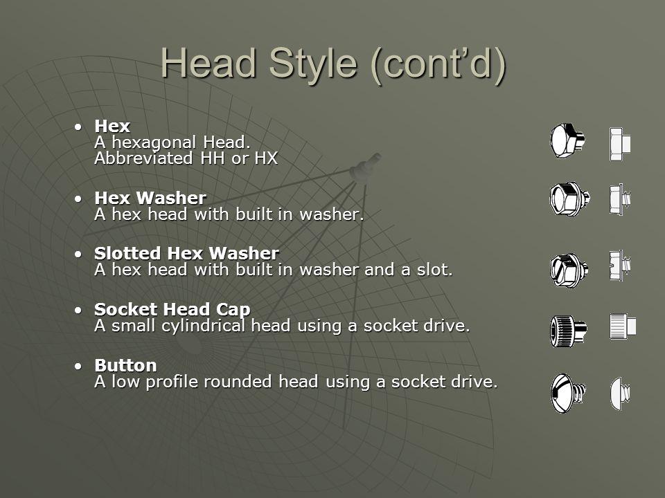 Head Style (cont'd) Hex A hexagonal Head.Abbreviated HH or HXHex A hexagonal Head.