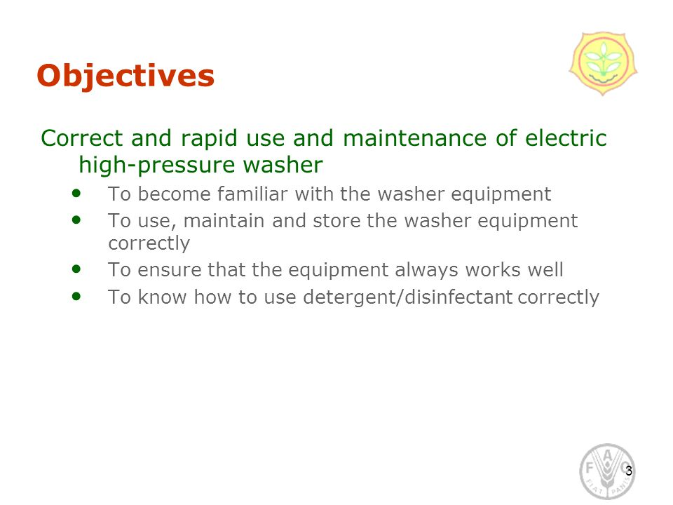 Objectives Correct and rapid use and maintenance of electric high-pressure washer To become familiar with the washer equipment To use, maintain and store the washer equipment correctly To ensure that the equipment always works well To know how to use detergent/disinfectant correctly 3