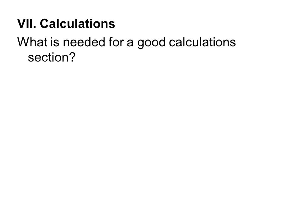 VII. Calculations What is needed for a good calculations section?