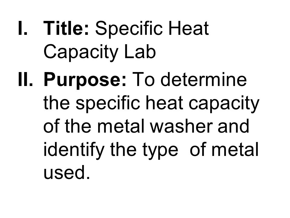 I.Title: Specific Heat Capacity Lab II.Purpose: To determine the specific heat capacity of the metal washer and identify the type of metal used.